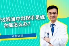 诊室:化疗过程当中出现手足综合症怎么办?