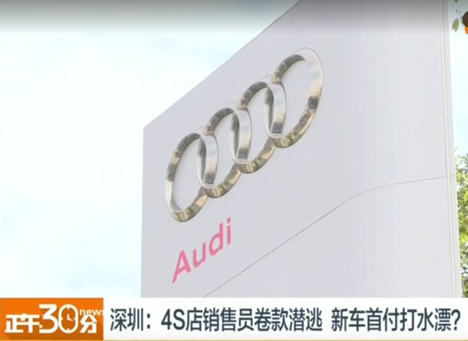 深圳奥迪4s店销售卷款跑路,曝出4s店存在违法违规内幕