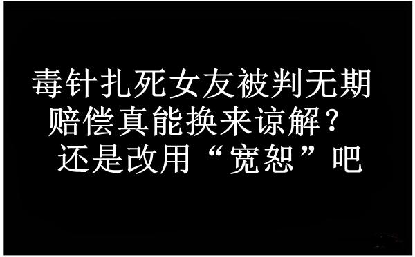 周蓬安:毒针扎死女友被判无期,赔偿真能换来谅解?