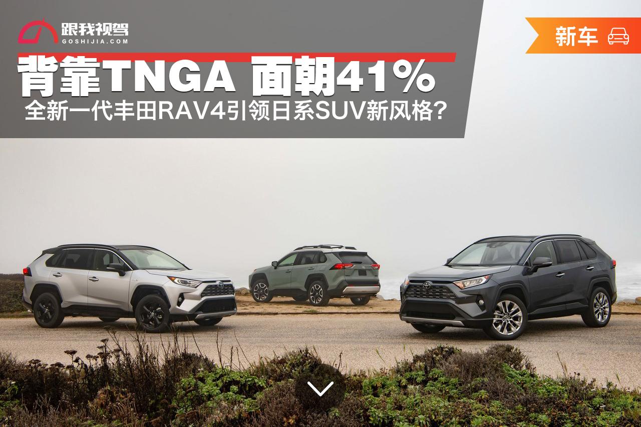 """""""背靠TNGA 面朝41%"""" 全新一代丰田RAV4引领日系SUV新风格?_东"""