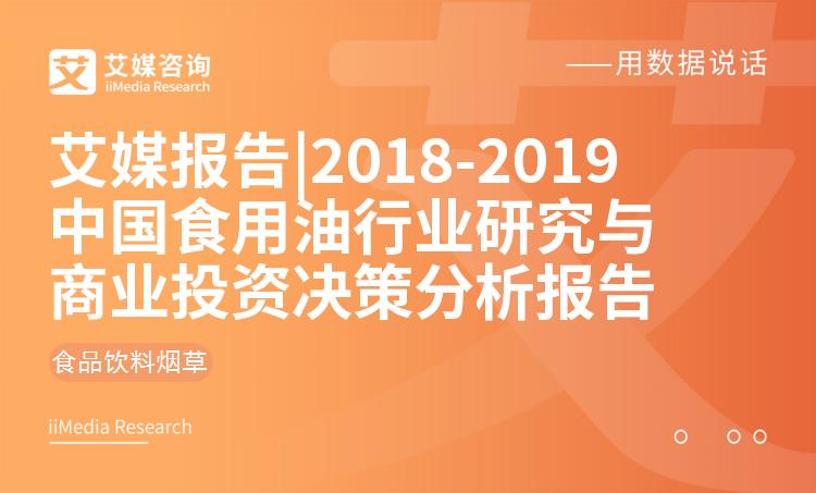 艾媒報告|2018-2019中國食用油行業研究與商業投資決策分析報告_2018年是什么年