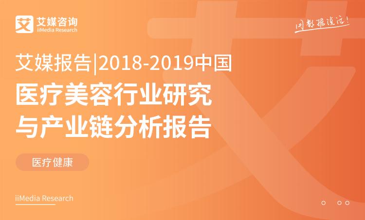 艾媒体报道|2018-2019中国医疗美容行业研究及产业链分析报告