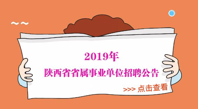 <b>2019年陕西省省属事业单位公开招聘工作人员公告</b>