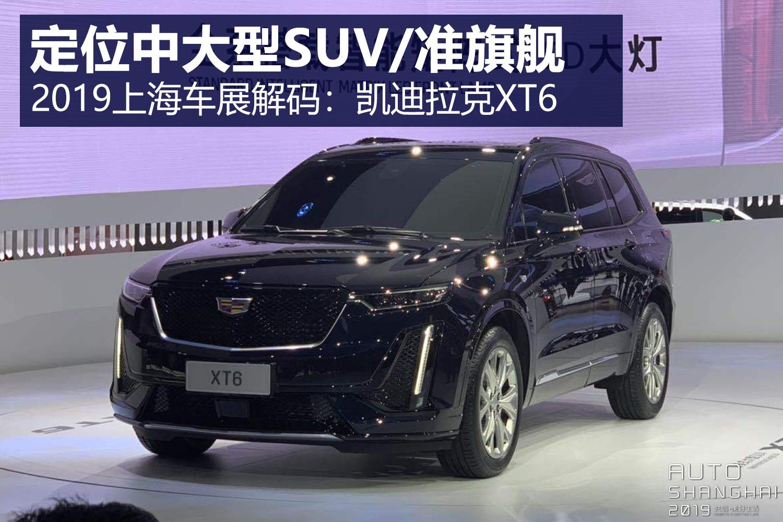 进口凯迪拉克suv_定位中大型SUV/准旗舰 2019上海车展解码:凯迪拉克XT6_凯雷德