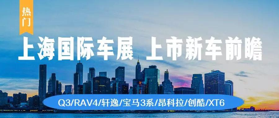 2019上海车展开幕在即 Q3/RAV4/轩逸等热门家用车值得关注