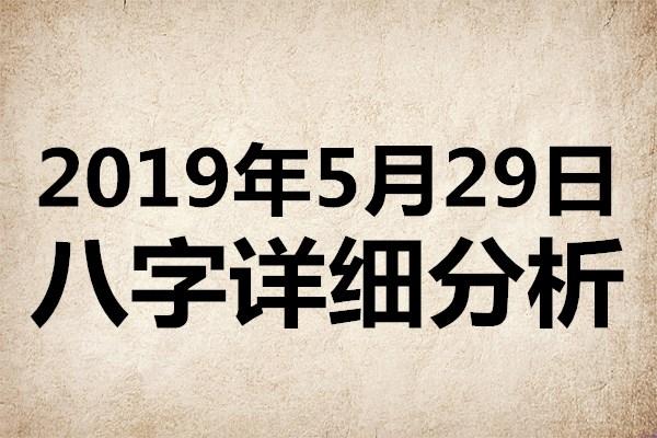 <b>起名专用:2019年5月29日八字详细分析,本命日元为丙火</b>