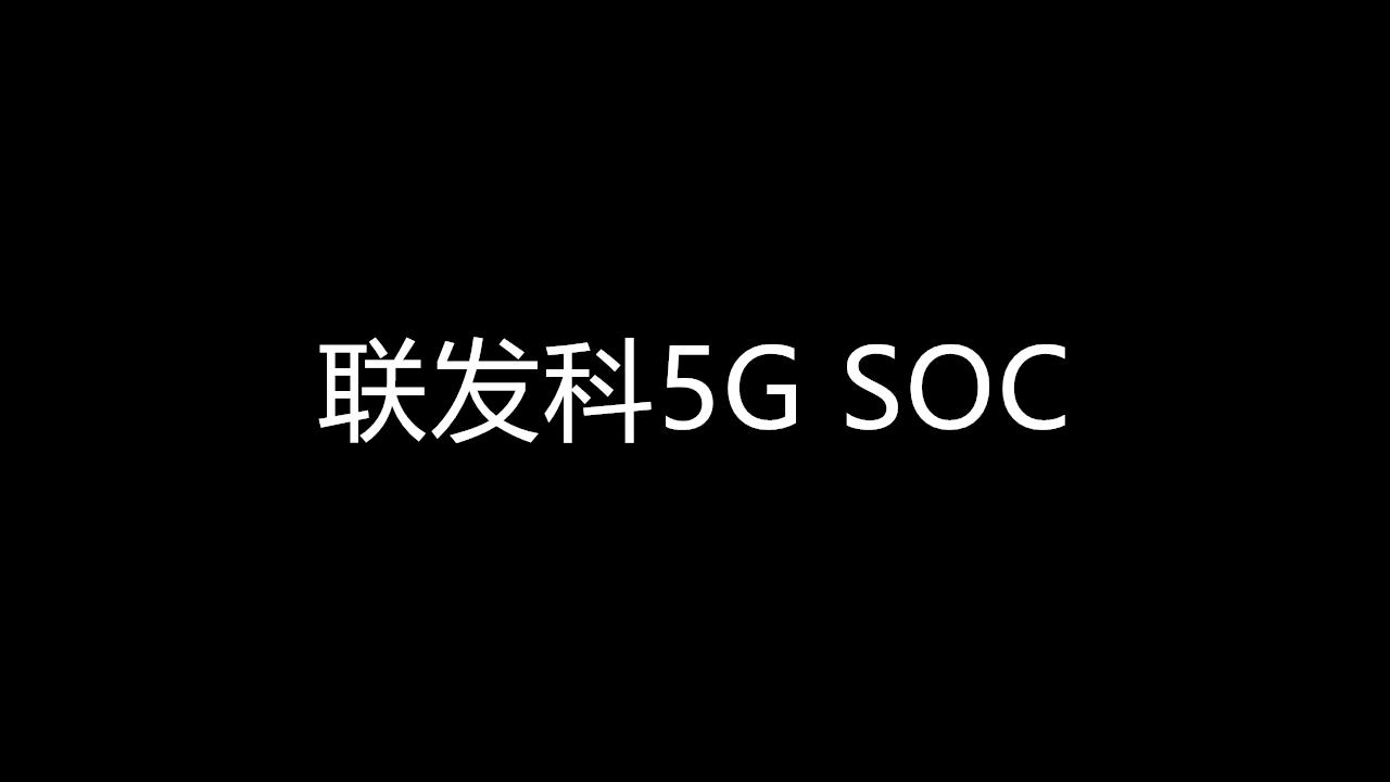联发科推5G SOC,能改变自身目前相对不利局势吗?