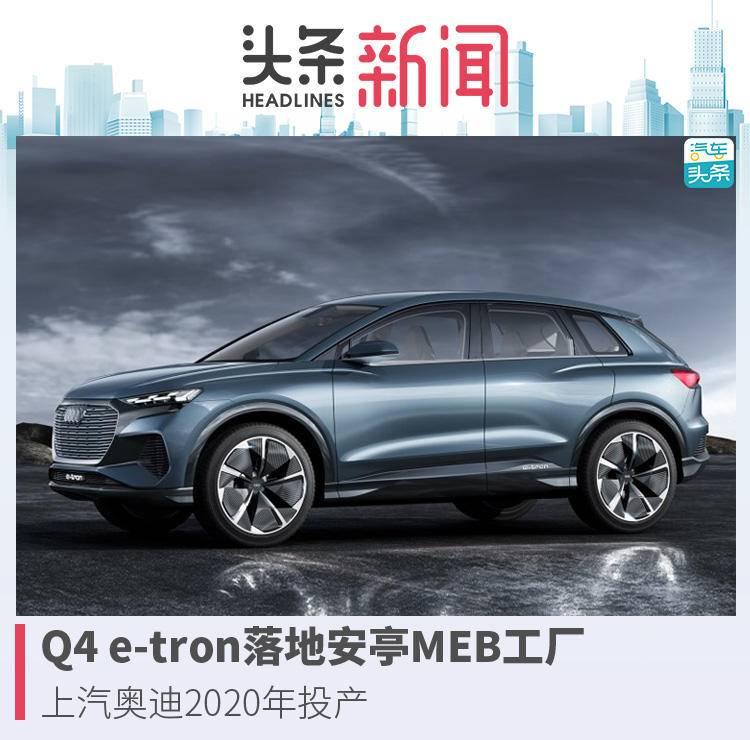 原创                Q4 e-tron落地安亭MEB工厂,上汽奥迪2020年投产