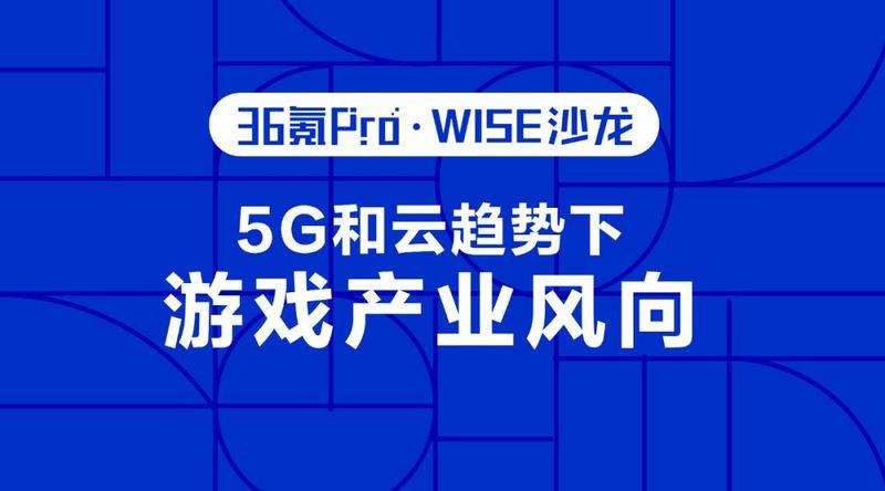 <b>5G 和云趋势下的游戏产业新风向 | 36氪Pro·WISE沙龙第五期</b>