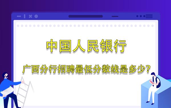 2019年中国人民银行广西分行招聘最低分数线是多少?