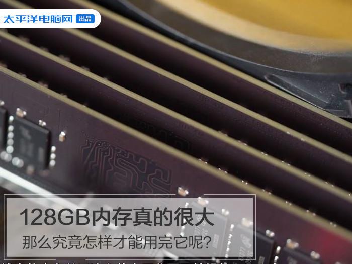 128GB内存真的很大那么究竟怎样才能用完它呢?