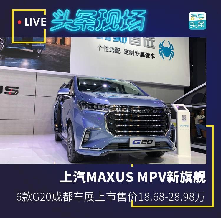 原创                上汽MAXUS MPV新旗舰,6款G20成都车展上市售价18.68-28.98万