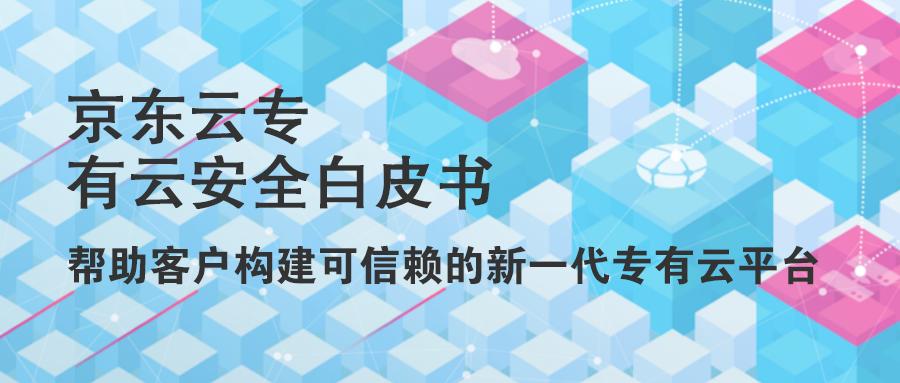 《京东云专有云安全白皮书》发布 帮助客户构建可信赖的新一代专有云平台