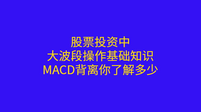 股票投资中,大波段操作基础知识,MACD背离你了解多少?