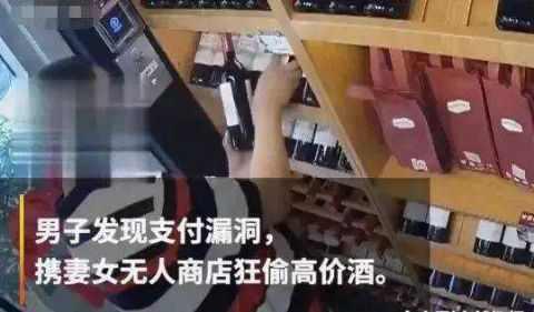 男子发现无人商店支付漏洞,携同妻女疯狂购物,用低价支付高价酒