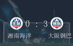 <b>日职第 30轮,湘南海洋0-3不敌大阪钢巴</b>
