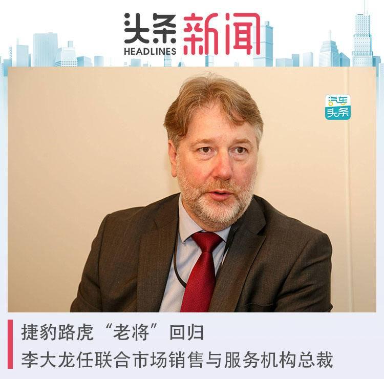 """捷豹路虎""""老将""""回归:李大龙任联合市场销售与服务机构总裁_中国"""