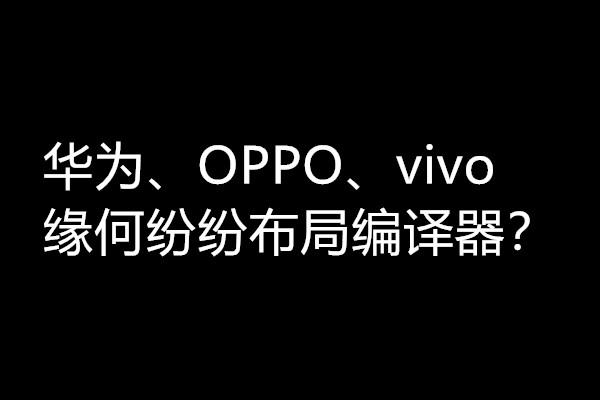 华为、OPPO、vivo三家为何纷纷看上了编译器?