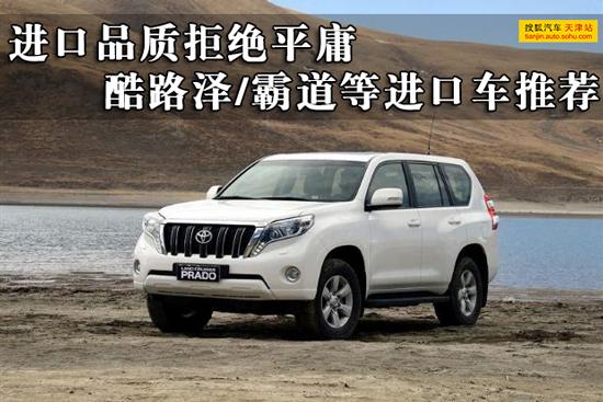 进口品质拒绝推荐平庸酷路/霸道等进口车