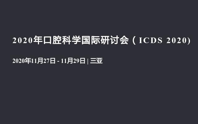 2020年口腔科学国际研讨会(ICDS 2020)火热来袭