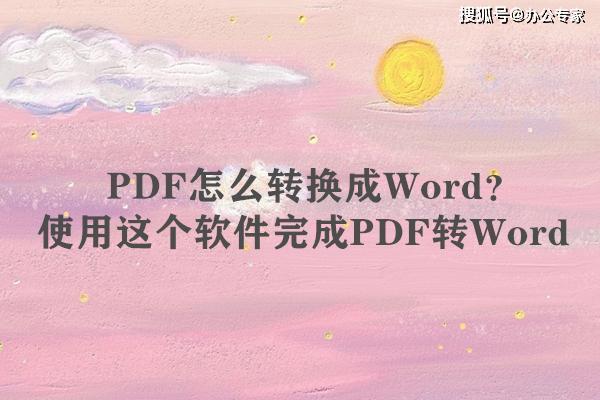 PDF怎么转换成Word?使用这个软件完成PDF转Word