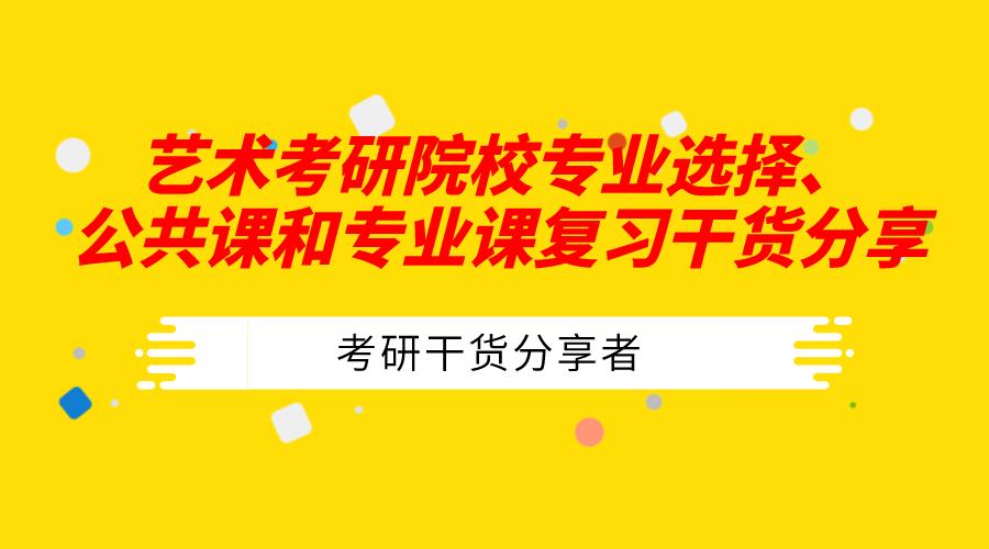 【艺术类考研党必看】院校专业选择、公共课和专业课复习干货分享!