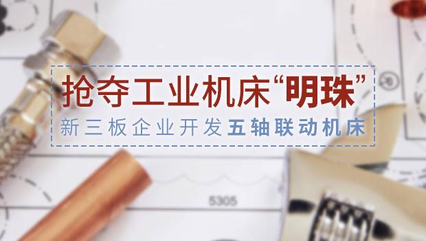 """抢夺工业机床""""明珠""""——新三板企业开发五轴联"""
