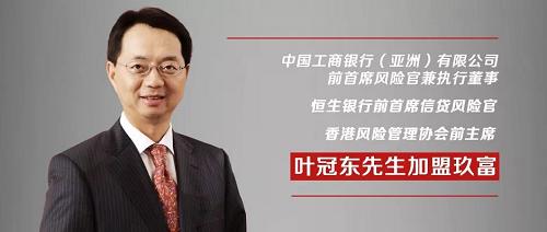 工行(亚洲)有限公司前执行董事、恒生银行前CRO、香港风险管理协会前主席叶冠东加盟玖富!